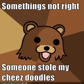 Somethings not right  Someone stole my cheez doodles