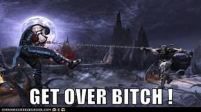 GET OVER BITCH !
