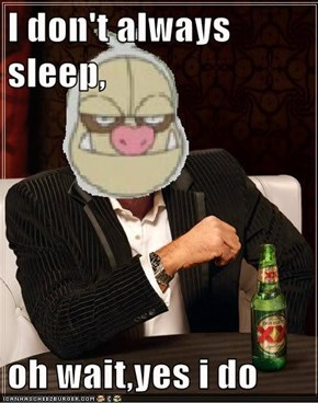 I don't always sleep,  oh wait,yes i do