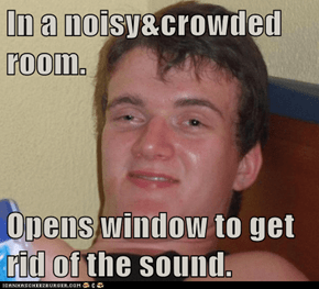 In a noisy&crowded room.  Opens window to get rid of the sound.