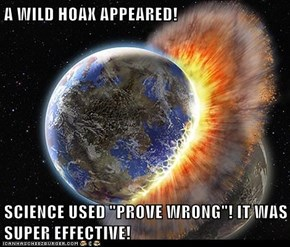 "A WILD HOAX APPEARED!  SCIENCE USED ""PROVE WRONG""! IT WAS SUPER EFFECTIVE!"