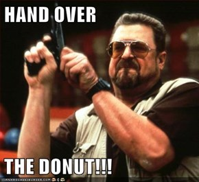 HAND OVER   THE DONUT!!!