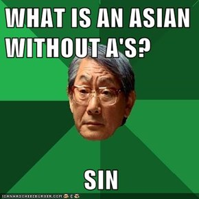 WHAT IS AN ASIAN WITHOUT A'S?                  SIN