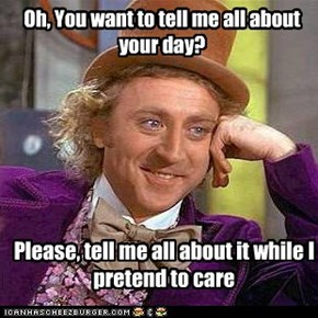 Oh, You want to tell me all about your day?