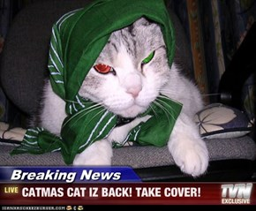 Breaking News - CATMAS CAT IZ BACK! TAKE COVER!