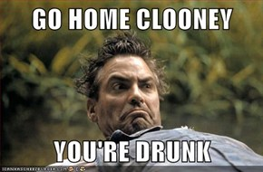GO HOME CLOONEY  YOU'RE DRUNK