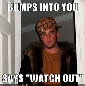 "BUMPS INTO YOU  SAYS ""WATCH OUT"""