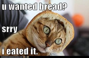 u wanted bread? srry i eated it.