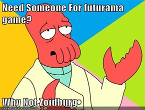 Need Someone For futurama game?  Why Not Zoidburg
