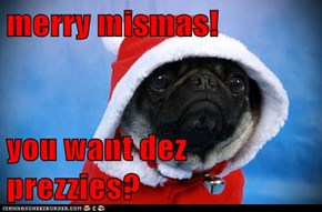 merry mismas!  you want dez prezzies?