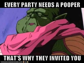 EVERY PARTY NEEDS A POOPER  THAT'S WHY THEY INVITED YOU
