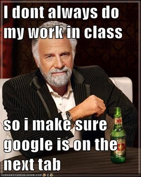 I dont always do my work in class  so i make sure google is on the next tab