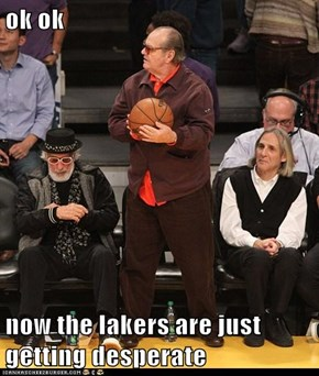 ok ok  now the lakers are just getting desperate