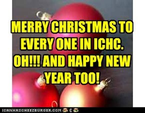 MERRY CHRISTMAS TO EVERY ONE IN ICHC. OH!!! AND HAPPY NEW YEAR TOO!