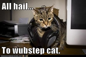 All hail...  To wubstep cat.