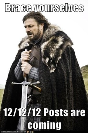 Brace yourselves  12/12/12 Posts are coming