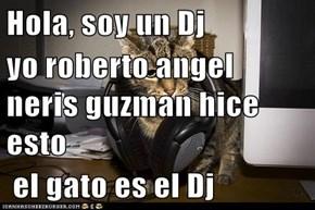 Hola, soy un Dj yo roberto angel neris guzman hice esto  el gato es el Dj