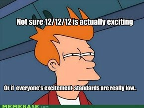 Not sure 12/12/12 is actually exciting