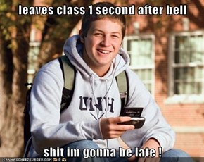 leaves class 1 second after bell  shit im gonna be late !