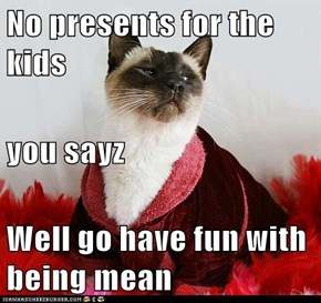 No presents for the kids you sayz Well go have fun with being mean