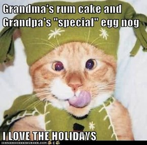 "Grandma's rum cake and Grandpa's ""special"" egg nog  I LOVE THE HOLIDAYS"