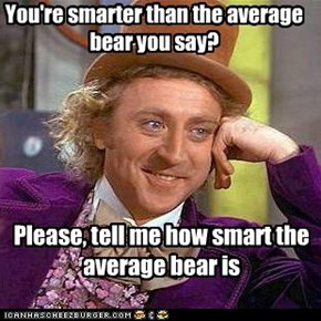 You're smarter than the average bear you say?