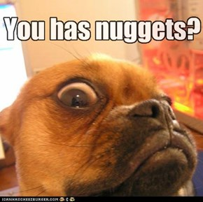 You has nuggets?