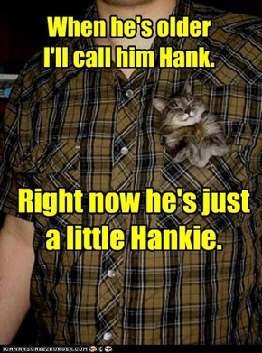 When he's older I'll call him Hank.
