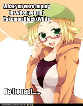 What you were hoping for when you got Pokemon Black/White