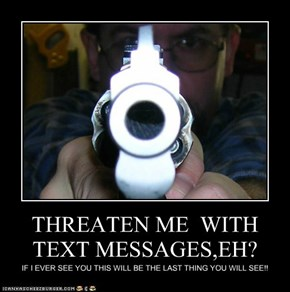 THREATEN ME  WITH TEXT MESSAGES,EH?