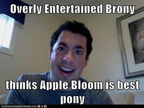 Overly Entertained Brony  thinks Apple Bloom is best pony