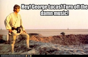 Hey! George Lucas! Turn off the damn music!