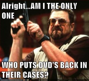 Alright...AM I THE ONLY ONE  WHO PUTS DVD'S BACK IN THEIR CASES?