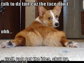 talk to da tail, cuz the face don't.... uhh... ... well, you get the idea. shut up.