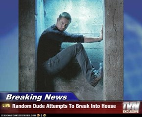 Breaking News - Random Dude Attempts To Break Into House