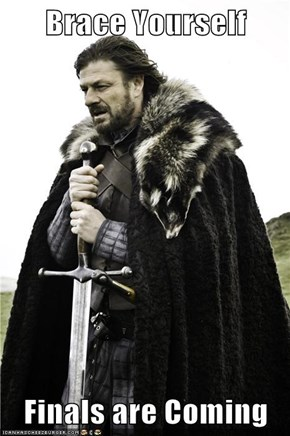 Brace Yourself  Finals are Coming