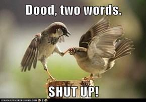 Dood, two words.  SHUT UP!