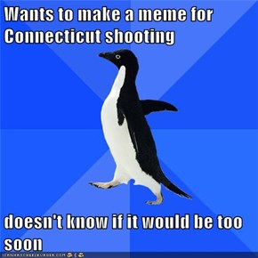Wants to make a meme for Connecticut shooting  doesn't know if it would be too soon