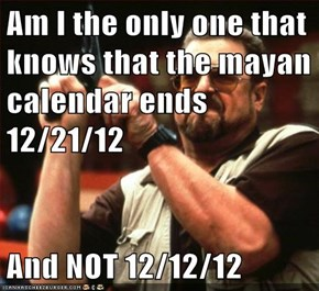 Am I the only one that knows that the mayan calendar ends 12/21/12  And NOT 12/12/12
