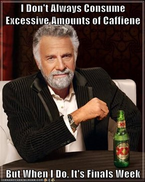 I Don't Always Consume Excessive Amounts of Caffiene  But When I Do, It's Finals Week