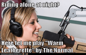 "Riding alone at night?  Here let me play ""Warm Leatherette"" by The Normal"