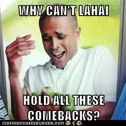 WHY CAN'T LAHAI  HOLD ALL THESE COMEBACKS?