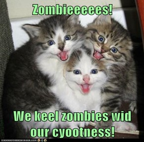 Zombieeeees!  We keel zombies wid our cyootness!