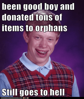 been good boy and donated tons of items to orphans  Still goes to hell