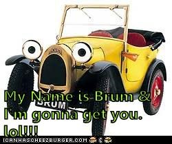 My Name is Brum & I'm gonna get you. lol!!!