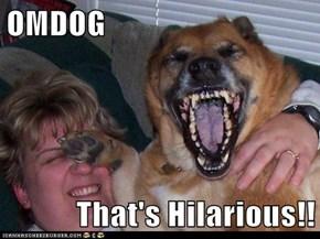 OMDOG  That's Hilarious!!