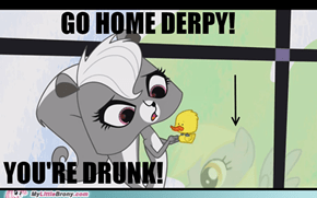 GO HOME DERPY! YOU'RE DRUNK!