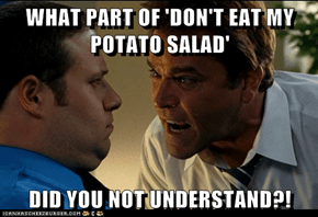 WHAT PART OF 'DON'T EAT MY POTATO SALAD'  DID YOU NOT UNDERSTAND?!