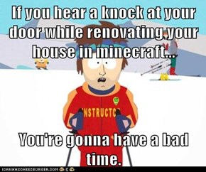 If you hear a knock at your door while renovating your house in minecraft...  You're gonna have a bad time.