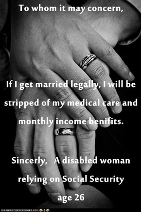 To whom it may concern, If I get married legally, I will be stripped of my medical care and monthly income benifits. Sincerly,   A disabled woman relying on Social Security         age 26